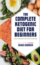 The Complete Ketogenic Diet for Beginners: Easy 5-Ingredient Keto Diet Cookbook - Maria Kimmich