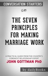 The Seven Principles For Making Marriage Work A Practical Guide From The Countrys Foremost Relationship Expert By Gottman John M PhD And Silver Nan Conversation Starters