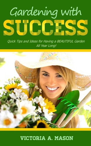 Victoria Mason - Gardening with Success: Quick Tips and Ideas for Having a BEAUTIFUL Garden ALL YEAR Long!