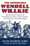 The Improbable Wendell Willkie The Businessman Who Saved The Republican Party And His Country And Conceived A New World Order