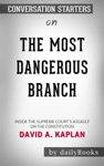 The Most Dangerous Branch Inside The Supreme Courts Assault On The Constitution By David A Kaplan Conversation Starters