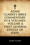 Adam Clarkes Bible Commentary In 8 Volumes Volume 8 First General Epistle Of John