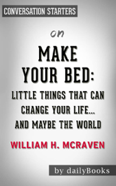 Make Your Bed: Little Things That Can Change Your Life...And Maybe the World by William H. McRaven: Conversation Starters