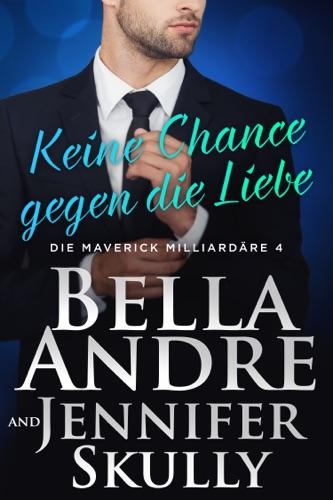 Bella Andre, Jennifer Skully & Katrina Morgental - Keine Chance gegen die Liebe (Die Maverick Milliardäre 4)