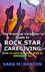 The Practical Caregivers Guide To Rock Star Caregiving How To Help Someone Who Is Seriously Ill