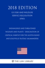 Endangered and Threatened Wildlife and Plants - Designation of Critical Habitat for the Austin Blind and Jollyville Plateau Salamanders (US Fish and Wildlife Service Regulation) (FWS) (2018 Edition)