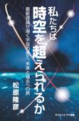 私たちは時空を超えられるか 最新理論が導く宇宙の果て、未来と過去への旅 Book Cover