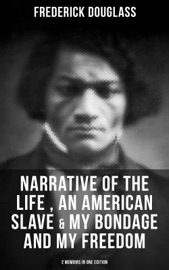 FREDERICK DOUGLASS: NARRATIVE OF THE LIFE OF FREDERICK DOUGLASS, AN AMERICAN SLAVE & MY BONDAGE AND MY FREEDOM (2 MEMOIRS IN ONE EDITION)