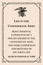 Life In The Confederate Army : Being Personal Experiences Of A Private Soldier In The Confederate Army, And Some Experiences And Sketches Of Southern Life