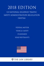 Federal Motor Vehicle Safety Standards - Head Restraints (US National Highway Traffic Safety Administration Regulation) (NHTSA) (2018 Edition)