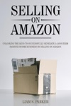 Selling On Amazon Unlocking The Keys To Successfully Generate A Long-Term Passive Income Business By Selling On Amazon