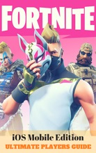Fortnite: iOS Mobile Edition - Ultimate Players Guide - Tips, Tricks & Secrets for Fortnite Battle Royale on iOS, iPhone & iPad