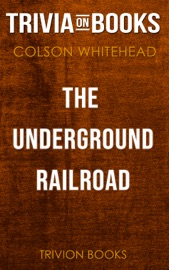 THE UNDERGROUND RAILROAD: A NOVEL BY COLSON WHITEHEAD (TRIVIA-ON-BOOKS)