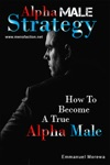 Alpha Male Strategy How To Become A True Alpha Male