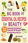 The Big Book Of Essential Oil Recipes For Beauty Over 200 Homemade Aromatherapy Essential Oil Recipes For All-Round Natural Body Care