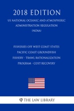 Fisheries off West Coast States - Pacific Coast Groundfish Fishery - Trawl Rationalization Program - Cost Recovery (US National Oceanic and Atmospheric Administration Regulation) (NOAA) (2018 Edition)