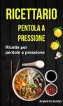 Ricettario Ricette Per Pentole A Pressione