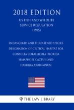 Endangered And Threatened Species - Designation Of Critical Habitat For Consolea Corallicola (Florida Semaphore Cactus) And Harrisia Aboriginum (US Fish And Wildlife Service Regulation) (FWS) (2018 Edition)