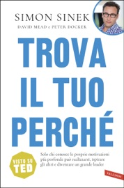 Trova il tuo perché - Simon Sinek, David Mead & Peter Docker