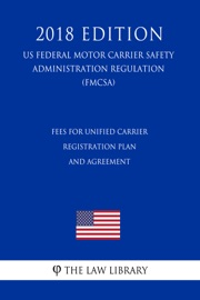 FEES FOR UNIFIED CARRIER REGISTRATION PLAN AND AGREEMENT (US FEDERAL MOTOR CARRIER SAFETY ADMINISTRATION REGULATION) (FMCSA) (2018 EDITION)