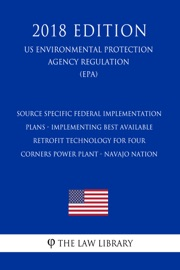 Source Specific Federal Implementation Plans Implementing Best Available Retrofit Technology For Four Corners Power Plant Navajo Nation Us Environmental Protection Agency Regulation Epa 2018 Edition