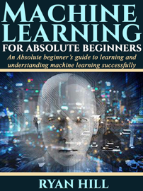 Machine Learning for Absolute Beginners: an Absolute Beginner's Guide to Learning and Understanding Machine Learning Successfully