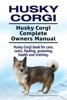 Husky Corgi. Husky Corgi Complete Owners Manual. Husky Corgi Book for Care, Costs, Feeding, Grooming, Health and Training