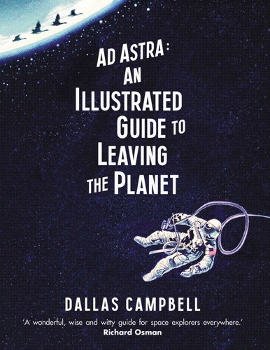 Dallas Campbell - Ad Astra: An Illustrated Guide to Leaving the Planet