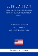 Summary Of Benefits And Coverage And Uniform Glossary (US Employee Benefits Security Administration Regulation) (EBSA) (2018 Edition)