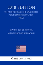 CHANNEL ISLANDS NATIONAL MARINE SANCTUARY REGULATIONS (US NATIONAL OCEANIC AND ATMOSPHERIC ADMINISTRATION REGULATION) (NOAA) (2018 EDITION)