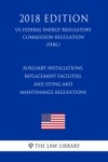Auxiliary Installations Replacement Facilities And Siting And Maintenance Regulations US Federal Energy Regulatory Commission Regulation FERC 2018 Edition