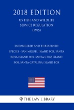 Endangered and Threatened Species - San Miguel Island Fox, Santa Rosa Island Fox, Santa Cruz Island Fox, Santa Catalina Island Fox (US Fish and Wildlife Service Regulation) (FWS) (2018 Edition)