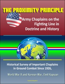 The Proximity Principle Army Chaplains On The Fighting Line In Doctrine And History Historical Survey Of Important Chaplains In Ground Combat Since 1926 World War Ii And Korean War Emil Kapuan