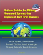 National Policies for Military Unmanned Systems that Implement Joint Fires Missions: Aircraft Systems, Armed Drones, Research Priorities, Historical Analogies, Strategic Options for Counterterrorism