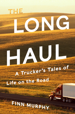 The Long Haul: A Trucker's Tales of Life on the Road - Finn Murphy book