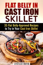 Flat Belly in Cast Iron Skillet; 35 Flat Belly-Approved Recipes to Try in Your Cast Iron Skillet