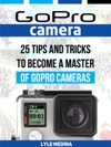 GoPro Camera 25 Tips And Tricks To Become A Master Of GoPro Cameras