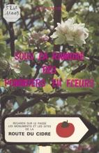 Sous La Ramure Des Pommiers En Fleurs : Regards Sur Le Passé, Les Monuments Et Les Sites De La Route Du Cidre