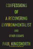 Paul Kingsnorth - Confessions of a Recovering Environmentalist and Other Essays artwork