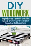 DIY Woodwork Simple Step-by-Step Guide To Making Fun And Creative DIY Wood Pallet Projects With Illustrations
