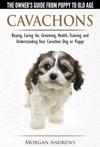 Cavachons The Owners Guide From Puppy To Old Age - Choosing Caring For Grooming Health Training And Understanding Your Cavachon Dog Or Puppy