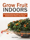 Grow Fruit Indoors Amazing Gardening Guide To Grow Your Desired Exotic Fruits In Your House