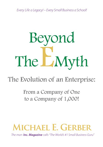 Beyond The E-Myth: The Evolution of an Enterprise: From a Company of One to a Company of 1,000!