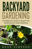 Backyard Gardening: The Beginner's Guide To Square Foot Gardening And Urban Gardening