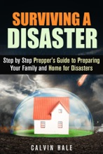 Surviving A Disaster: Step By Step Prepper's Guide To Preparing Your Family And Home For Disasters