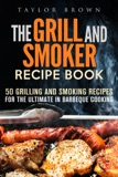 The Grill and Smoker Recipe Book: 50 Grilling and Smoking Recipes for the Ultimate in Barbeque Cooking