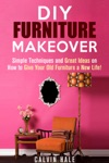DIY Furniture Makeover Simple Techniques And Great Ideas On How To Give Your Old Furniture A New Life
