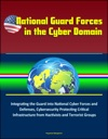National Guard Forces In The Cyber Domain Integrating The Guard Into National Cyber Forces And Defenses Cybersecurity Protecting Critical Infrastructure From Hactivists And Terrorist Groups