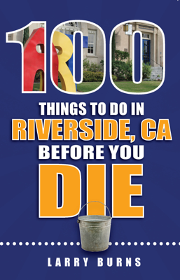 100 Things to Do in Riverside, CA Before You Die - Larry Burns book