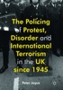 The Policing of Protest, Disorder and International Terrorism in the UK since 1945